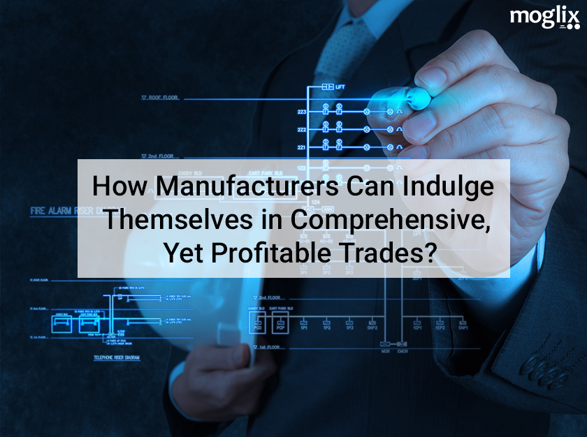 How Manufacturers Can Indulge Themselves In Comprehensive, Yet Profitable Trades
