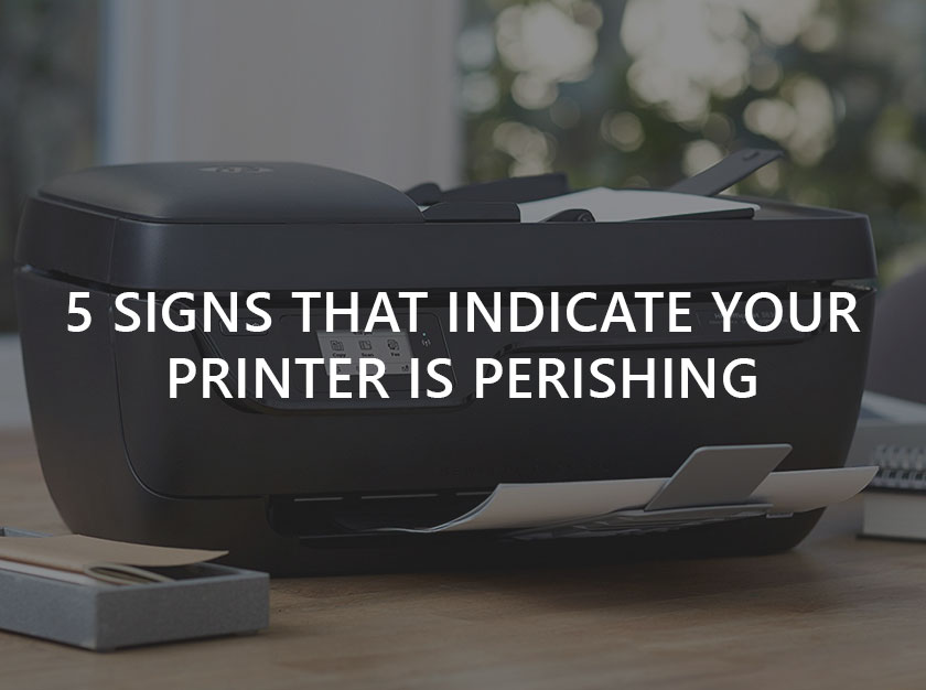 5 Signs that Indicate your Printer is Perishing