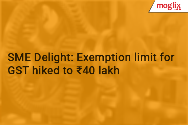 SME Delight: Exemption Limit For GST Hiked To Rs 40 Lakh