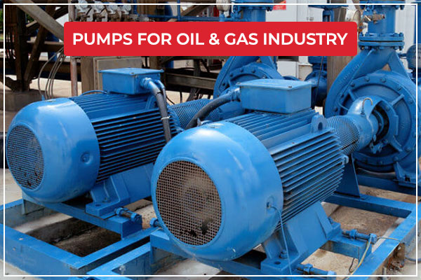 Various Types of Pumps Used in Oil and Gas Industry