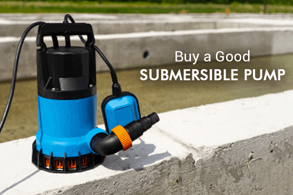 Invest In a Good Submersible Pump Now